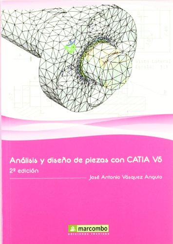 Análisis y Diseño de Piezas con Catia V5 2ª Ed.: Método de elementos finitos por José Antonio Vásquez Angulo