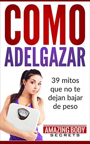 Como Adelgazar: 39 Mitos que no te dejan Bajar de peso (Adelgazar, Quemar Grasa, Bajar de Peso) por Amazing Body Secrets