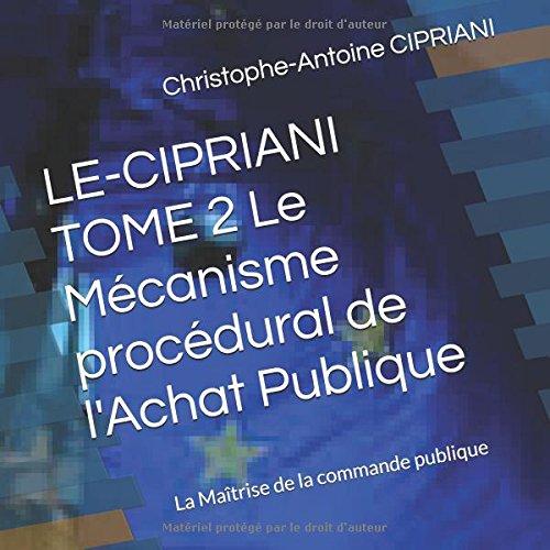 LE-CIPRIANI TOME 2 Le Mcanisme procdural de l'Achat Publique: La Matrise de la commande publique