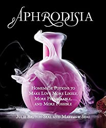 Aphrodisia: Homemade Potions to Make Love More Likely, More Pleasurable, and More Possible