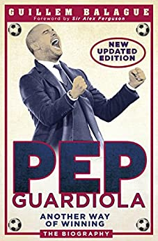 Pep Guardiola: Another Way of Winning: The Biography (English Edition) von [Balague, Guillem]