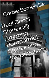 Real Ghost Stories (iii) Amazing Paranormal Stories and Investigations (Haunting Series Book 3)