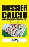 DOSSIER CALCIO: Tutti gli Scandali del Calcio Italiano dalla A alla Z (HOW2 Edizioni Vol. 75) (Italian Edition)