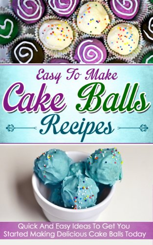 Easy To Make Cake Balls Recipes: Quick And Easy Ideas To Get You Started Making Delicious Cake Balls Today (Cake Balls recipes, carrot cake, chocolate cake, cookie pops, cupcakes, dessert recipes)