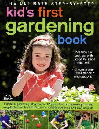 The Ultimate Step-by-step Kid's First Gardening Book: Fantastic Gardening Ideas for 5-12 Year Olds, from Growing Fruit and Vegetables and Having Fun ... to Wildlife Gardening and Craft Projects