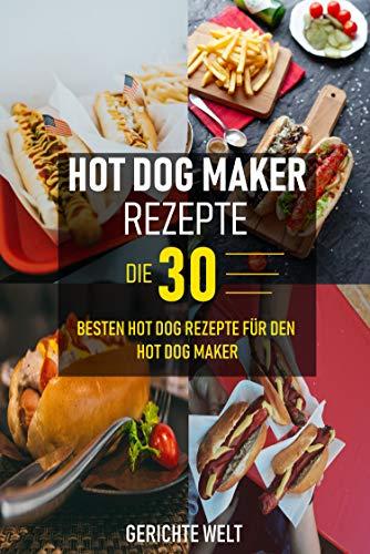 Hot Dog Maker Rezepte: Die 30 besten Hot Dog Rezepte für den Hot Dog Maker - Party Rezepte
