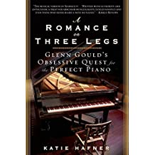 A Romance on Three Legs: Glenn Gould's Obsessive Quest for the Perfect Piano by Katie Hafner (2009-04-28)