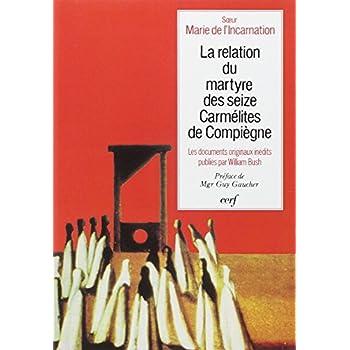 La Relation du martyre des seize carmélites de Compiègne aux sources de Bernanos et de ...........