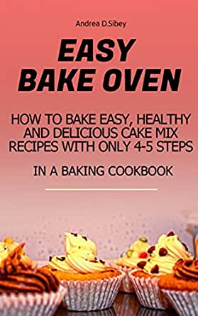 Easy Bake Oven How To Bake Easy Healthy And Delicious Cake Mix Recipes With Only 4 5 Steps In A Baking Cookbook English Edition Ebook D Sibley Andrea Amazon De Kindle Shop