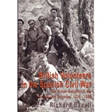 British Volunteers in the Spanish Civil War: The British Battalion in the International Brigades 193: Written by Richard Baxell, 2007 Edition, (2nd Revised edition) Publisher: Warren & Pell Publishing [Paperback]
