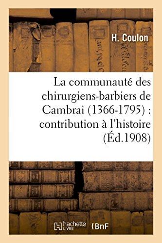 La communauté des chirurgiens-barbiers de Cambrai 1366-1795: contribution à l'histoire de la médecine en France du XIVe au XVIIIe siècle