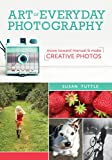 Art of Everyday Photography: Move Toward Manual & Make Creative Photos