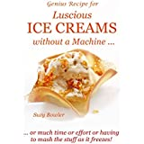 Luscious Ice Creams without a Machine ...: ...  or much time or effort or having to mash the stuff as it freezes! (Suzy Bowler's Genius Recipes Book 1) (English Edition)