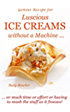 Luscious Ice Creams without a Machine ...: ...  or much time or effort or having to mash the stuff as it freezes! (Suzy Bowler's Genius Recipes Book 1)