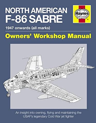 North American Sabre F-86 Manual: An Insight into Owning, Flying and Maintaining the USAF's Legendary Cold War Jet Fighter (Owners Workshop Manual)