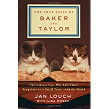 The True Tails of Baker and Taylor: The Library Cats Who Left Their Pawprints on a Small Town and the World