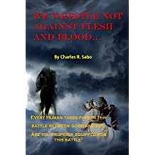 We Wrestle Not Against Flesh and Blood: There is a battle going on between good and evil, light against the darkness. Do you know your enemy? Are you equipped to do battle? (English Edition)