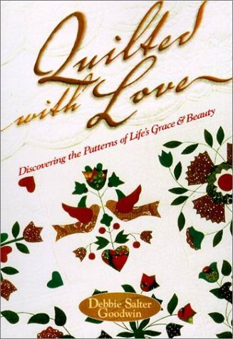 Quilted with Love: Discovering the Patterns of Life's Grace & Beauty by Debbie Salter Goodwin (2001-01-02)