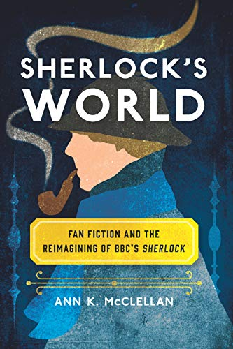 Sherlock's World: Fan Fiction and the Reimagining of BBC's Sherlock (Fandom & Culture) (English Edition)