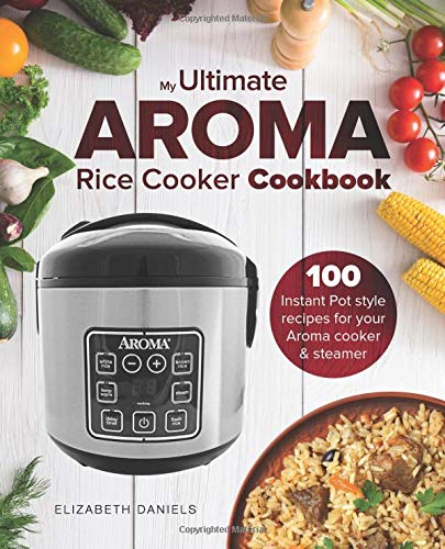The Ultimate AROMA Rice Cooker Cookbook: 100 illustrated Instant Pot style recipes for your Aroma cooker & steamer: Volume 1