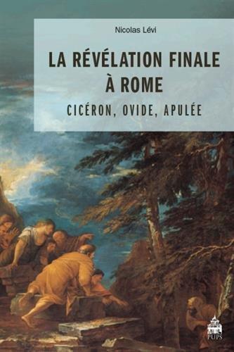 La révélation finale à Rome : Cicéron, Ovide, Apulée : Etude sur le Songe de Scipion, le discours de Pythagore et la théophanie d'Isis