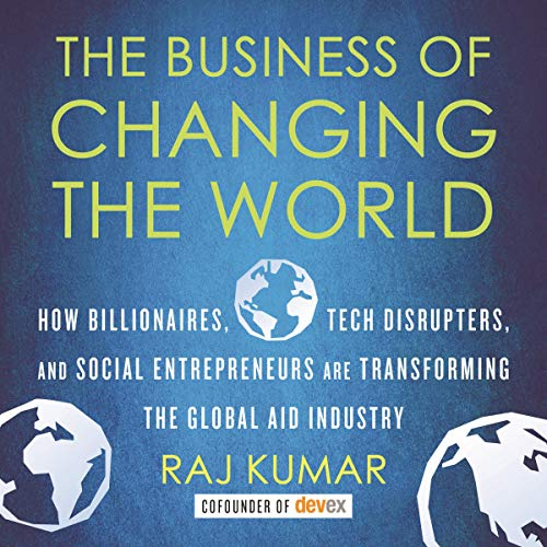 The Business of Changing the World: How Billionaires, Tech Disrupters, and Social Entrepreneurs Are Transforming the Global Aid Industry -