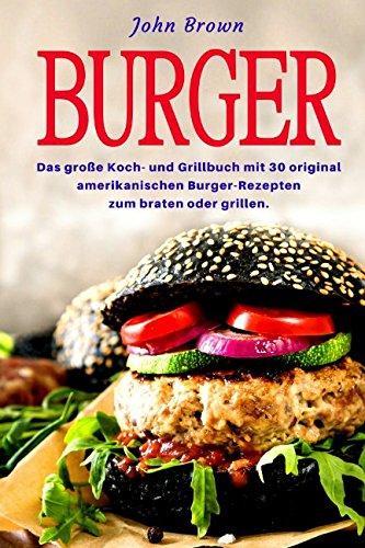 Burger: Das große Koch- und Grillbuch mit 30 original amerikanischen Burger-Rezepten zum braten oder grillen.