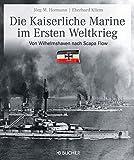 Die kaiserliche Marine im Ersten Weltkrieg: Text-Bildband der kaiserlichen Flotte von Wilhelm II und ihrer Gegner mit exklusiven Schwarz-Weiß-Fotos und farbigen Abbildungen ausgewählter Memorabilien