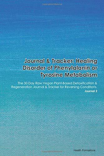 Journal & Tracker: Healing Disorder of Phenylalanin or Tyrosine Metabolism: The 30 Day Raw Vegan Plant-Based Detoxification & Regeneration Journal & Tracker for Reversing Conditions. Journal 2