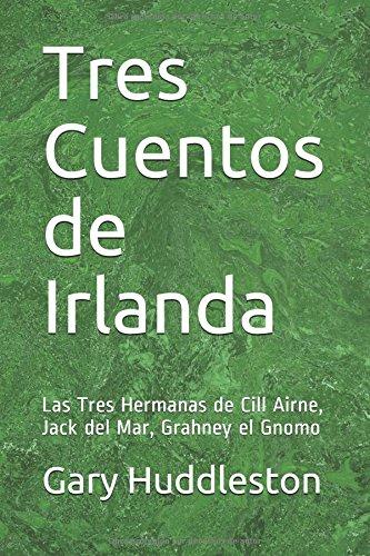 Tres Cuentos de Irlanda: Las Tres Hermanas de Cill Airne, Jack del Mar, Grahney el Gnomo por Gary Dale Huddleston