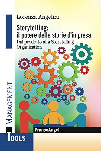 Storytelling: il potere delle storie d'impresa. Dal prodotto alla Storytelling Organization: Dal prodotto alla Storytelling Organization
