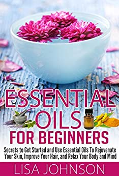 Essential Oils For Beginners - Secrets To Get Started And Use essential Oils To Rejuvenate Your Skin, Improve Your Hair, And Relax Your Body And Mind (Essential ... De-Stress, Skin And Care) (English Edition) par [Johnson, Lisa]