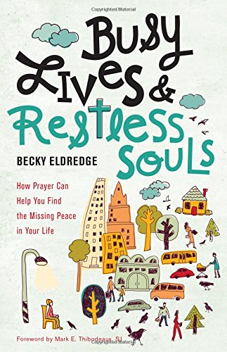 Busy Lives and Restless Souls: How Prayer Can Help You Find the Missing Peace in Your Life por Becky Eldredge