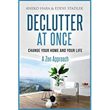 Declutter: Change your Home and your Life at once. Declutter: A Zen Approach: Declutter and Zen (English Edition)
