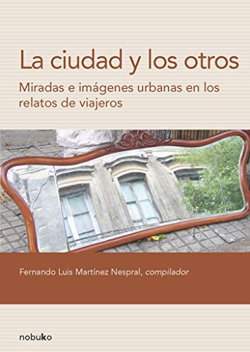 La ciudad y los otros / The city and neighboring: Miradas E Imagines Urbanas En Los Relatos De Viajeros / Urban Eyes and Imagine the Tales of Travelers