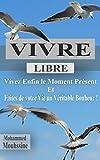 VIVRE LIBRE !: Vivez Enfin le Moment Présent et Faites de votre Vie un Véritable Bonheur !