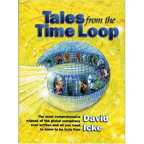Tales from the Time Loop: The Most Comprehensive Expose of the Global Conspiracy Ever Written and All You Need to Know to be Truly Free