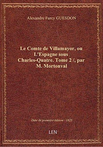 Le Comte de Villamayor, ou L'Espagne sous Charles-Quatre. Tome 2 /, par M. Mortonval