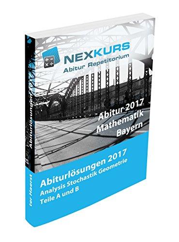 Abitur Bayern 2017 Mathematik Lösungen: Ausführliche Lösungen der bayerischen Abituraufgaben 2017. Analysis, Stochastik, Geometrie. Teile A und B.