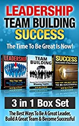 Leadership: Team Building: Success: The Time To Be Great Is Now!: 3 in 1 Box Set: The Best Ways To Be A Great Leader, Build A Great Team & Become Successful ... Activities, Team Leader, Success Tips)