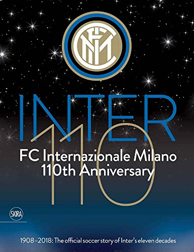 Inter 110: FC Internazionale Milano 110th Anniversary: 1908-2018: The official football story of Inter's eleven decades -