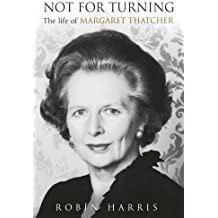 Not for Turning: The Life of Margaret Thatcher by Robin Harris (2013-04-25)