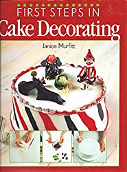 First Steps in Cake Decorating: Over 100 Step-by-step Cake Decorating Techniques and Recipes