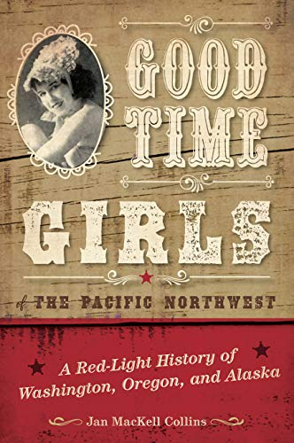 Good Time Girls of the Pacific Northwest: A Red-Light History of Washington, Oregon, and Alaska -