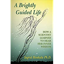 A Brightly Guided Life: How a Scientist Learned to Hear Her Inner Wisdom (English Edition)