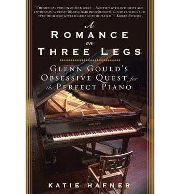 [(A Romance on Three Legs: Glenn Gould's Obsessive Quest for the Perfect Piano)] [Author: Katie Hafner] published on (November, 2013)