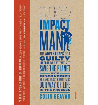 By Colin Beavan ( Author ) [ No Impact Man: The Adventures of a Guilty Liberal Who Attempts to Save the Planet, and the Discoveries He Makes about Himself and Our By May-2010 Paperback