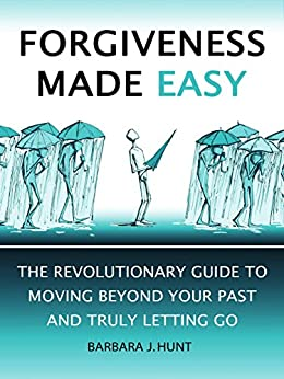 Forgiveness Made Easy: The Revolutionary Guide to Moving Beyond Your Past and Truly Letting Go by [Hunt, Barbara J]
