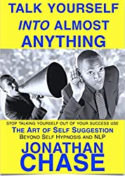 Talk Yourself Into Almost Anything The Art Of Self Suggestion: A Hypnosis for Business Handbook