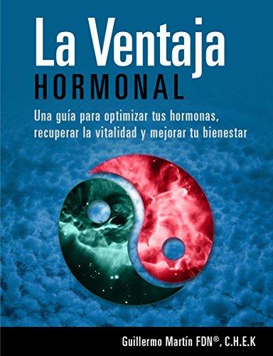 LA VENTAJA HORMONAL: Optimiza tus hormonas, recupera la vitalidad y mejora tu bienestar con este protocolo natural por Guillermo Martin